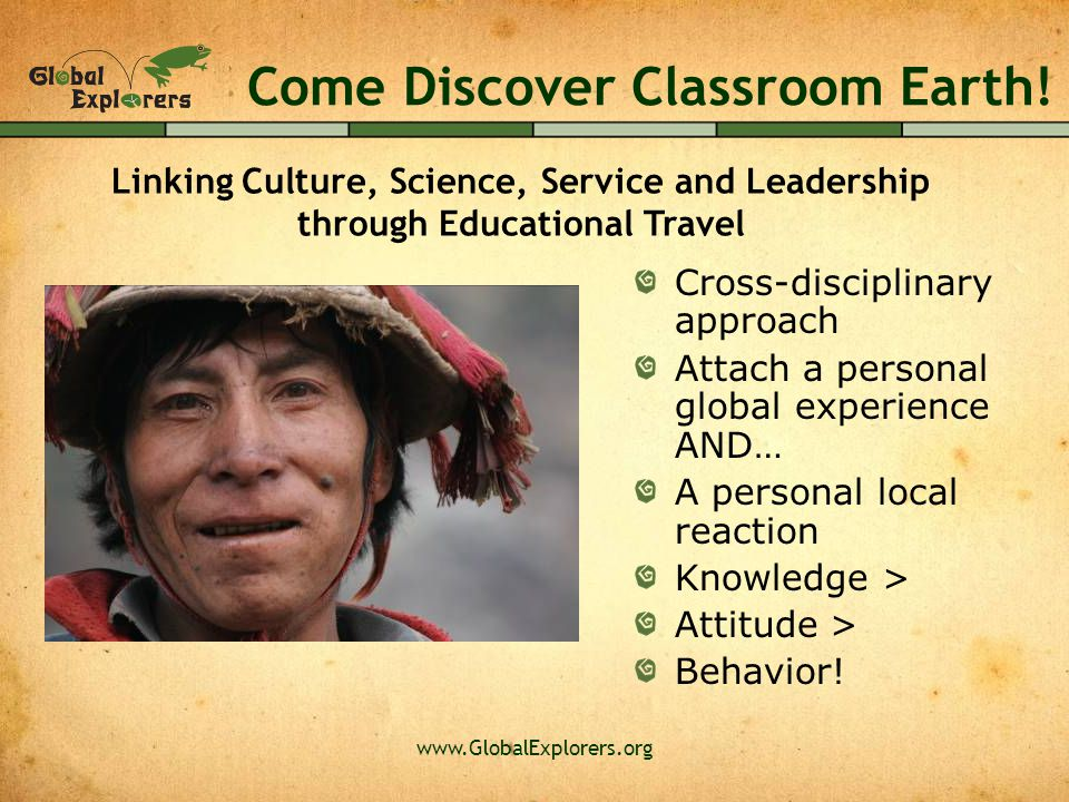 www.GlobalExplorers.org Come Discover Classroom Earth! Cross-disciplinary approach Attach a personal global experience AND… A personal local reaction