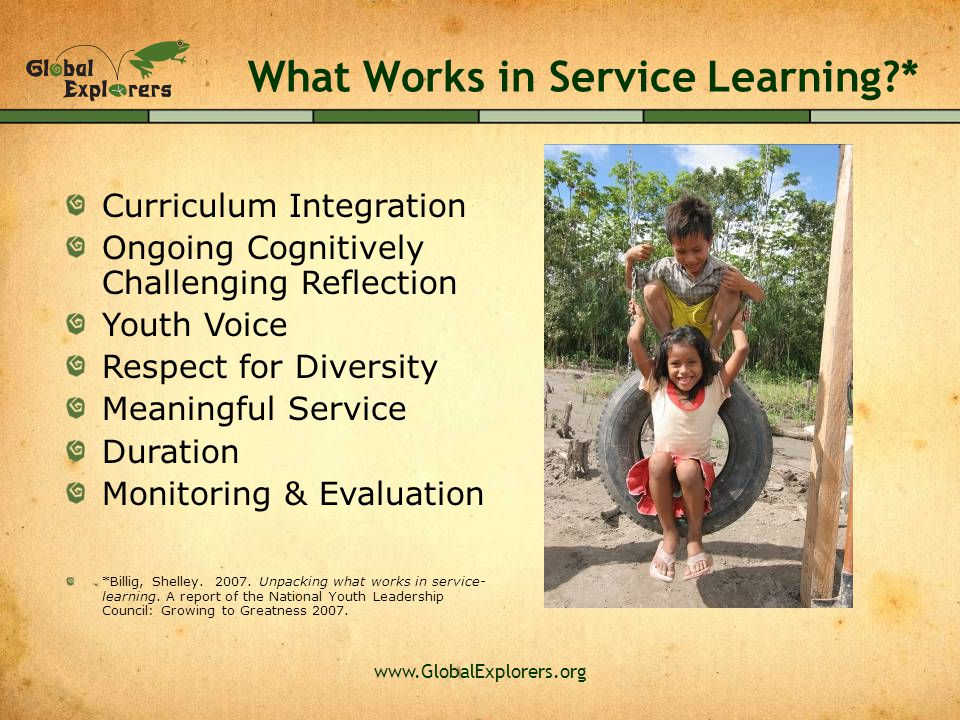 www.GlobalExplorers.org What Works in Service Learning?* Curriculum Integration Ongoing Cognitively Challenging Reflection Youth Voice Respect for Diversity Meaningful Service Duration Monitoring & Evaluation *Billig, Shelley.