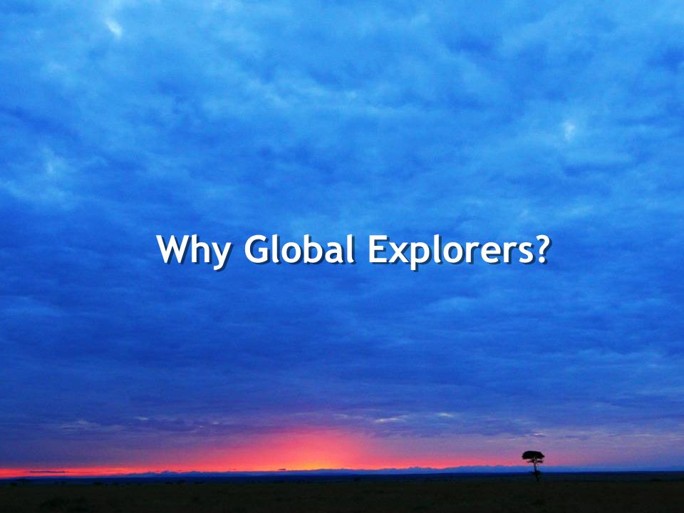 www.GlobalExplorers.org Why Global Explorers