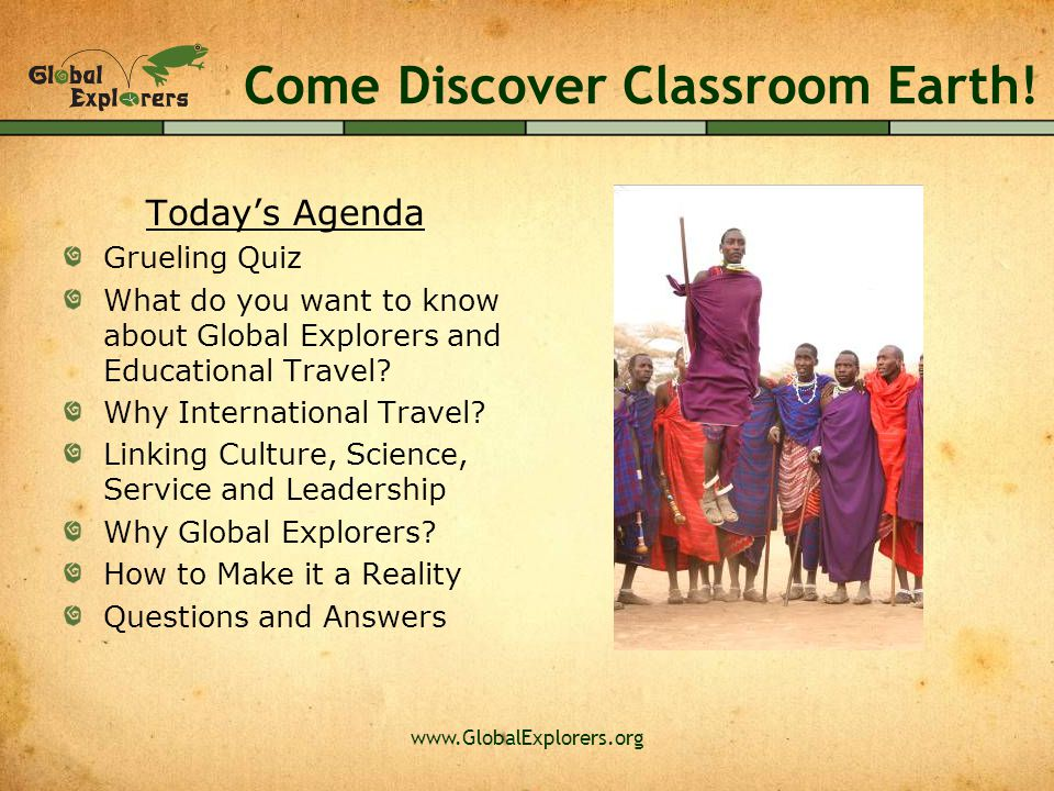 Come Discover Classroom Earth! Today's Agenda Grueling Quiz What do you want to know about Global Explorers and Educational Travel? Why International