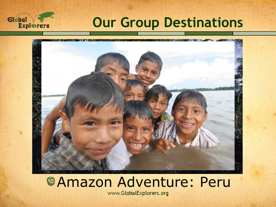 www.GlobalExplorers.org Our Group Destinations Amazon Adventure: Peru