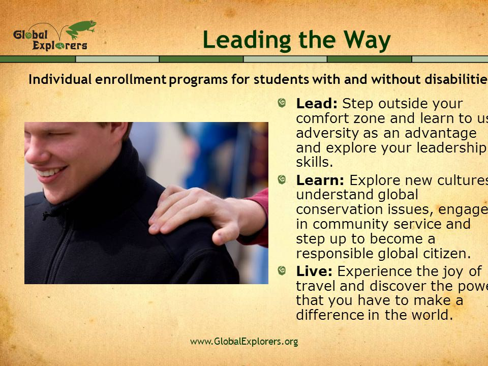 www.GlobalExplorers.org Leading the Way Lead: Step outside your comfort zone and learn to use adversity as an advantage and explore your leadership sk