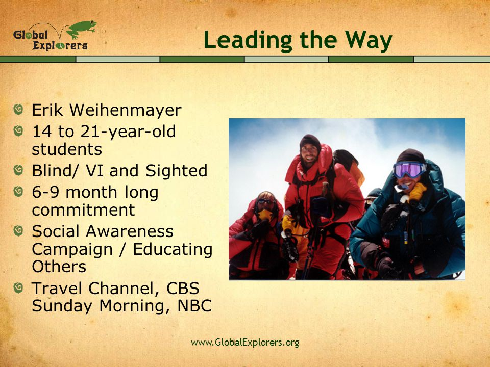 www.GlobalExplorers.org Leading the Way Erik Weihenmayer 14 to 21-year-old students Blind/ VI and Sighted 6-9 month long commitment Social Awareness Campaign / Educating Others Travel Channel, CBS Sunday Morning, NBC