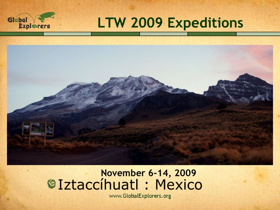 www.GlobalExplorers.org LTW 2009 Expeditions Iztaccíhuatl : Mexico November 6-14, 2009
