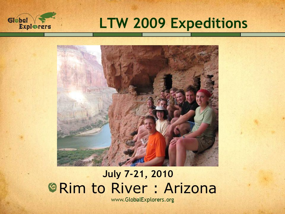 www.GlobalExplorers.org LTW 2009 Expeditions Rim to River : Arizona July 7-21, 2010