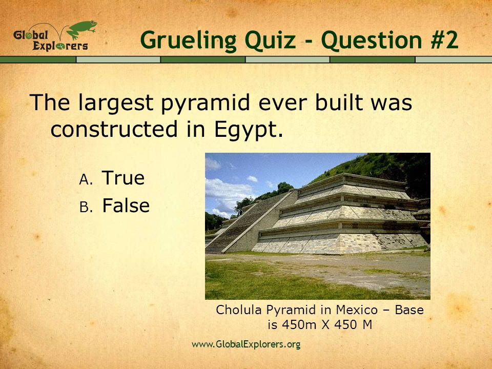 www.GlobalExplorers.org Grueling Quiz - Question #2 The largest pyramid ever built was constructed in Egypt.