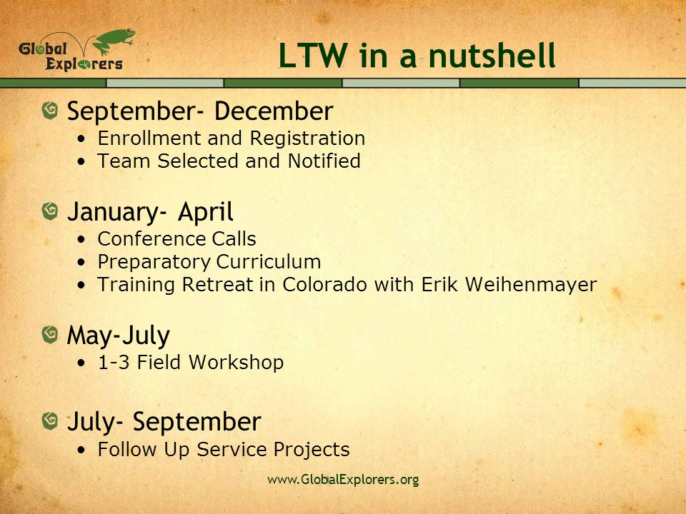 www.GlobalExplorers.org LTW in a nutshell September- December Enrollment and Registration Team Selected and Notified January- April Conference Calls Preparatory Curriculum Training Retreat in Colorado with Erik Weihenmayer May-July 1-3 Field Workshop July- September Follow Up Service Projects