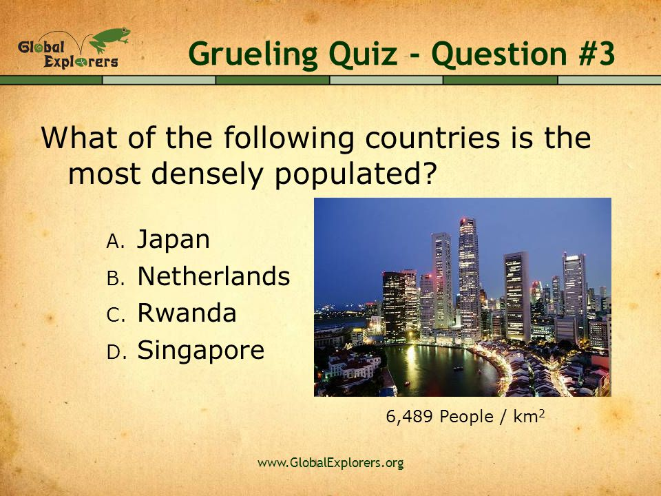 www.GlobalExplorers.org Grueling Quiz - Question #3 What of the following countries is the most densely populated? A. Japan B. Netherlands C. Rwanda D