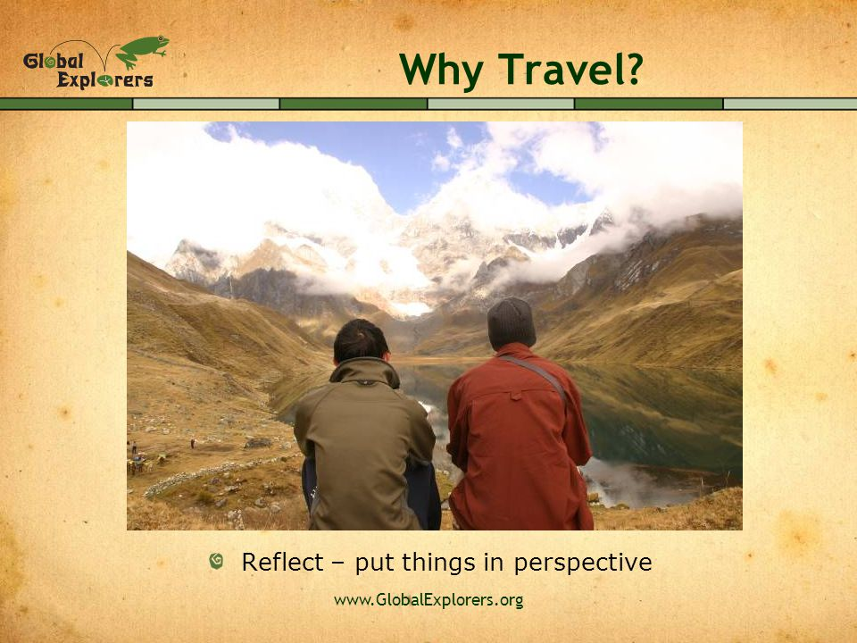 www.GlobalExplorers.org Why Travel Reflect – put things in perspective