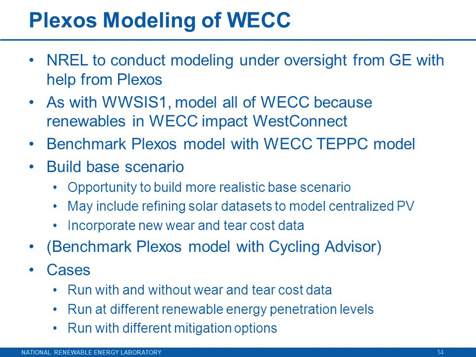 NATIONAL RENEWABLE ENERGY LABORATORY Plexos Modeling of WECC NREL to conduct modeling under oversight from GE with help from Plexos As with WWSIS1, model all of WECC because renewables in WECC impact WestConnect Benchmark Plexos model with WECC TEPPC model Build base scenario Opportunity to build more realistic base scenario May include refining solar datasets to model centralized PV Incorporate new wear and tear cost data (Benchmark Plexos model with Cycling Advisor) Cases Run with and without wear and tear cost data Run at different renewable energy penetration levels Run with different mitigation options 14