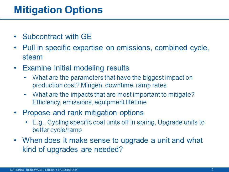NATIONAL RENEWABLE ENERGY LABORATORY Mitigation Options Subcontract with GE Pull in specific expertise on emissions, combined cycle, steam Examine initial modeling results What are the parameters that have the biggest impact on production cost.