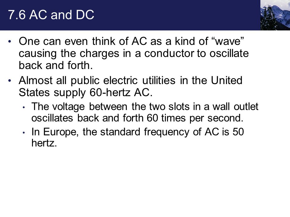 """7.6 AC and DC One can even think of AC as a kind of """"wave"""" causing the charges in a conductor to oscillate back and forth. Almost all public electric"""