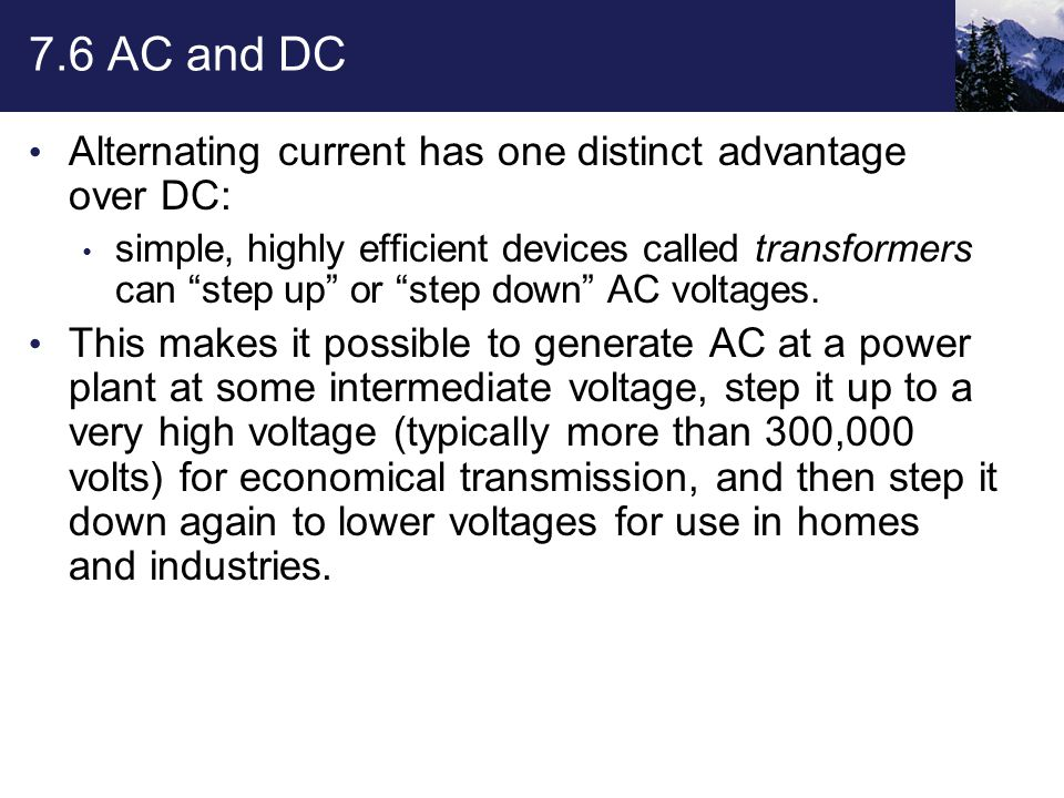 """7.6 AC and DC Alternating current has one distinct advantage over DC: simple, highly efficient devices called transformers can """"step up"""" or """"step down"""