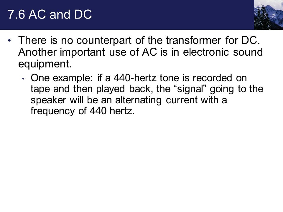 7.6 AC and DC There is no counterpart of the transformer for DC. Another important use of AC is in electronic sound equipment. One example: if a 440-h