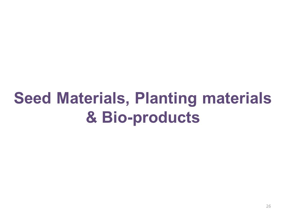 26 Seed Materials, Planting materials & Bio-products