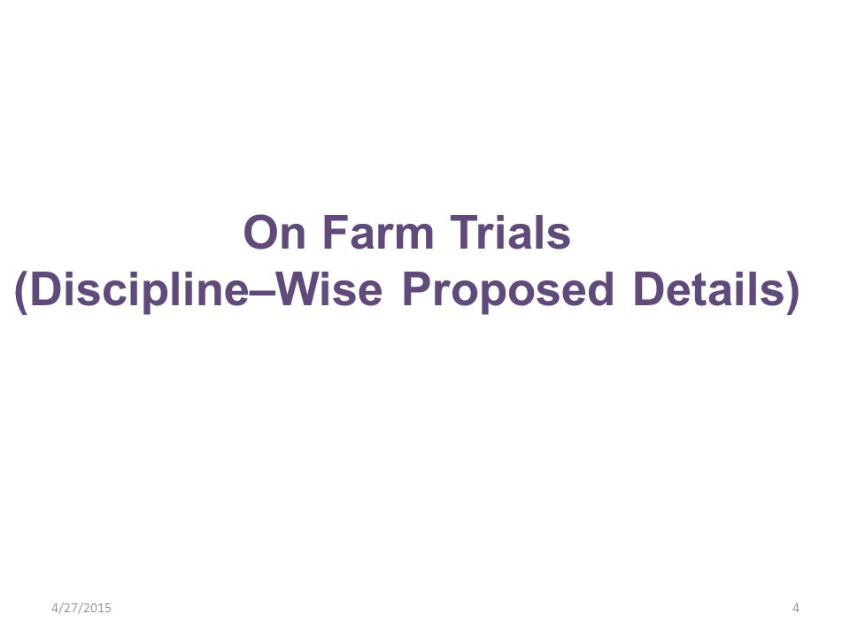 4/27/20154 On Farm Trials (Discipline–Wise Proposed Details)