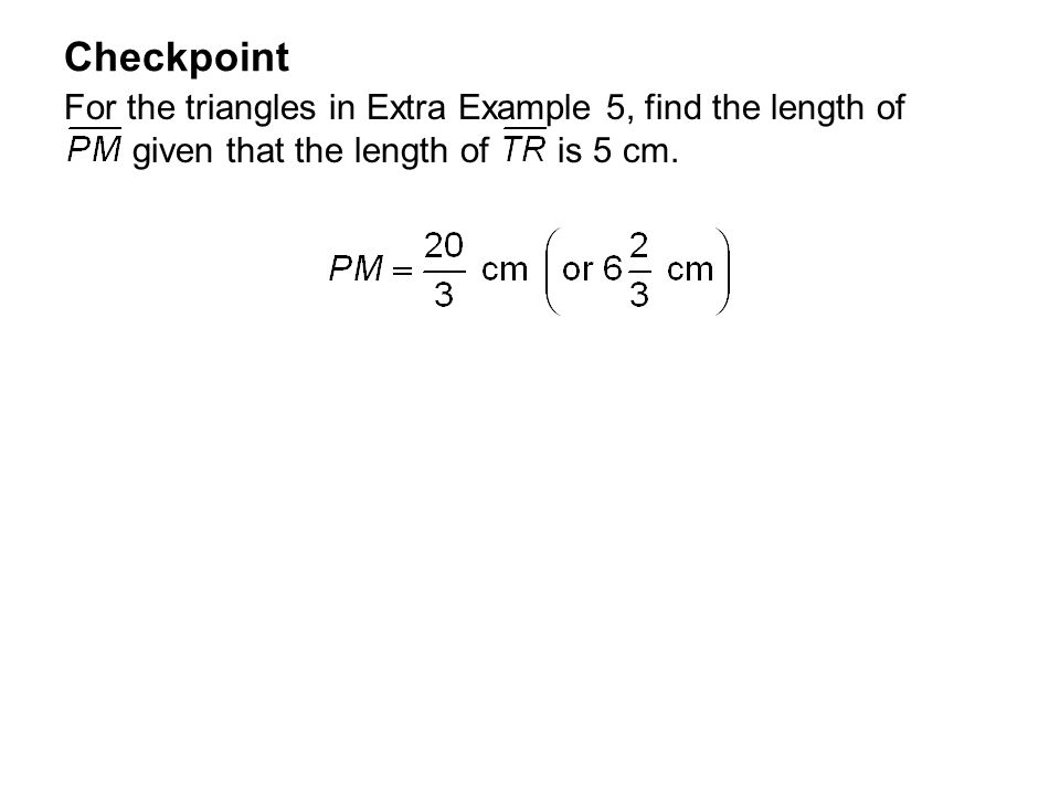 Checkpoint For the triangles in Extra Example 5, find the length of given that the length of is 5 cm.