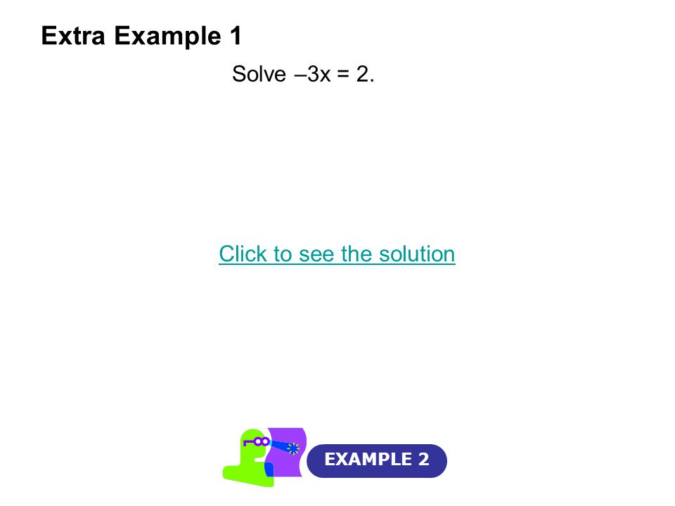 Extra Example 1 EXAMPLE 2 Solve –3x = 2. Click to see the solution