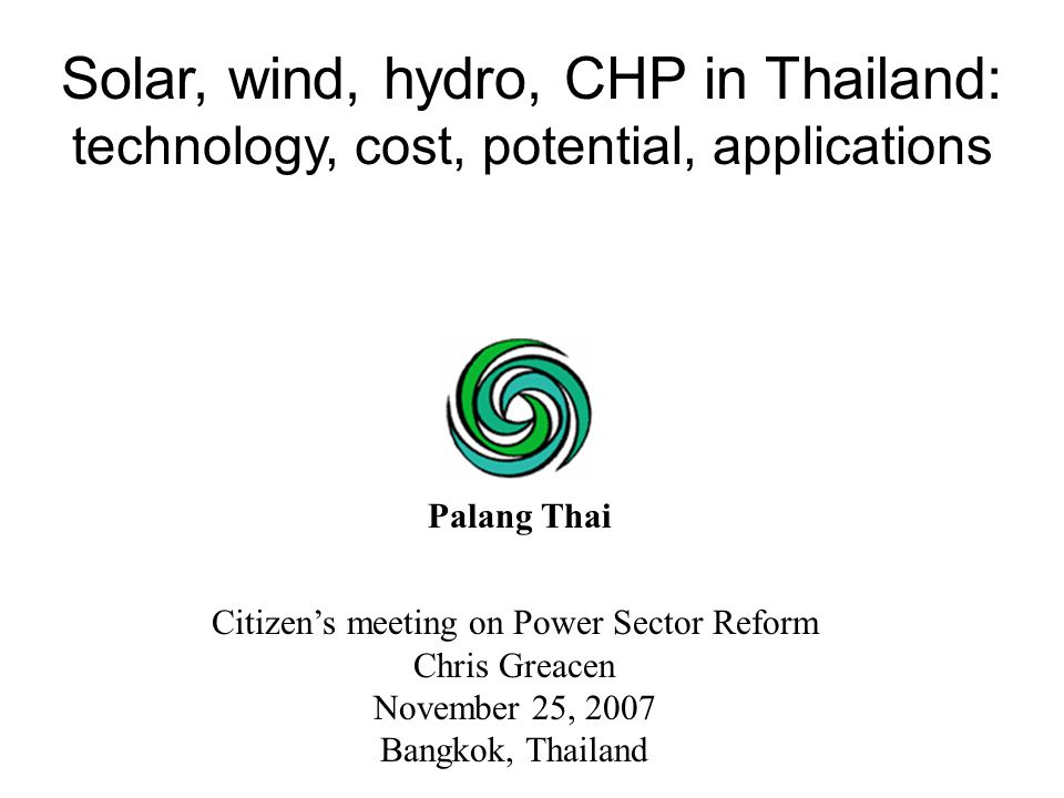 Citizen's meeting on Power Sector Reform Chris Greacen November 25, 2007 Bangkok, Thailand Solar, wind, hydro, CHP in Thailand: technology, cost, pote