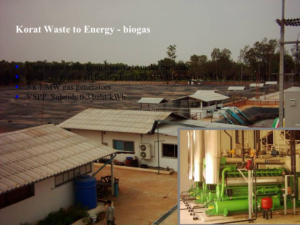  Uses waste water from cassava to make methane  Produces gas for all factory heat (30 MW thermal) + 3 MW of electricity  3 x 1 MW gas generators 