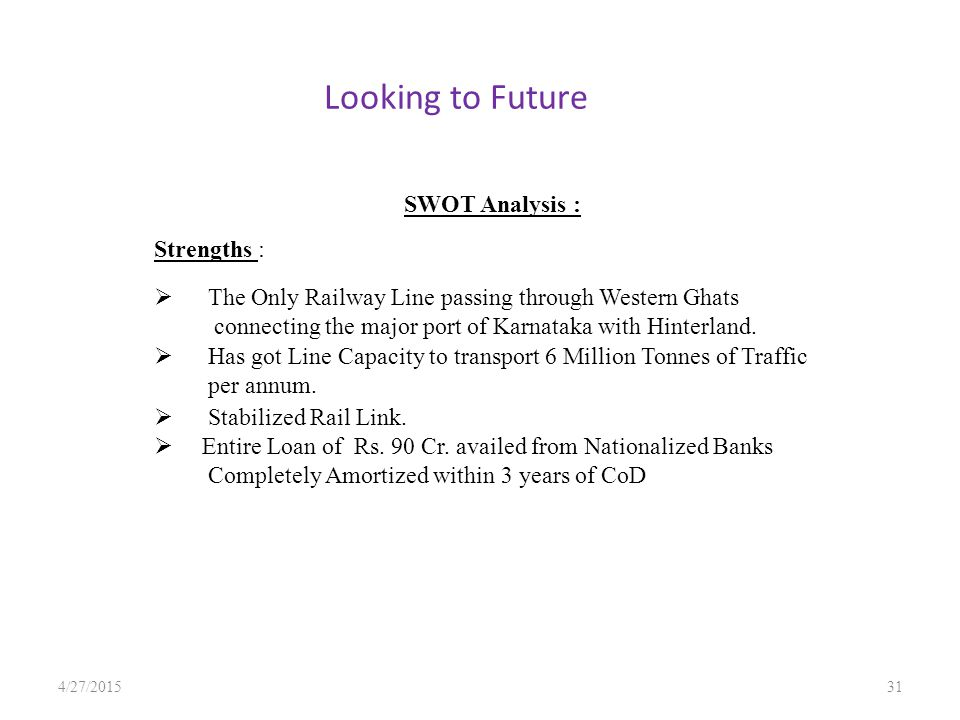 Looking to Future 4/27/201531 SWOT Analysis : Strengths :  The Only Railway Line passing through Western Ghats connecting the major port of Karnataka with Hinterland.
