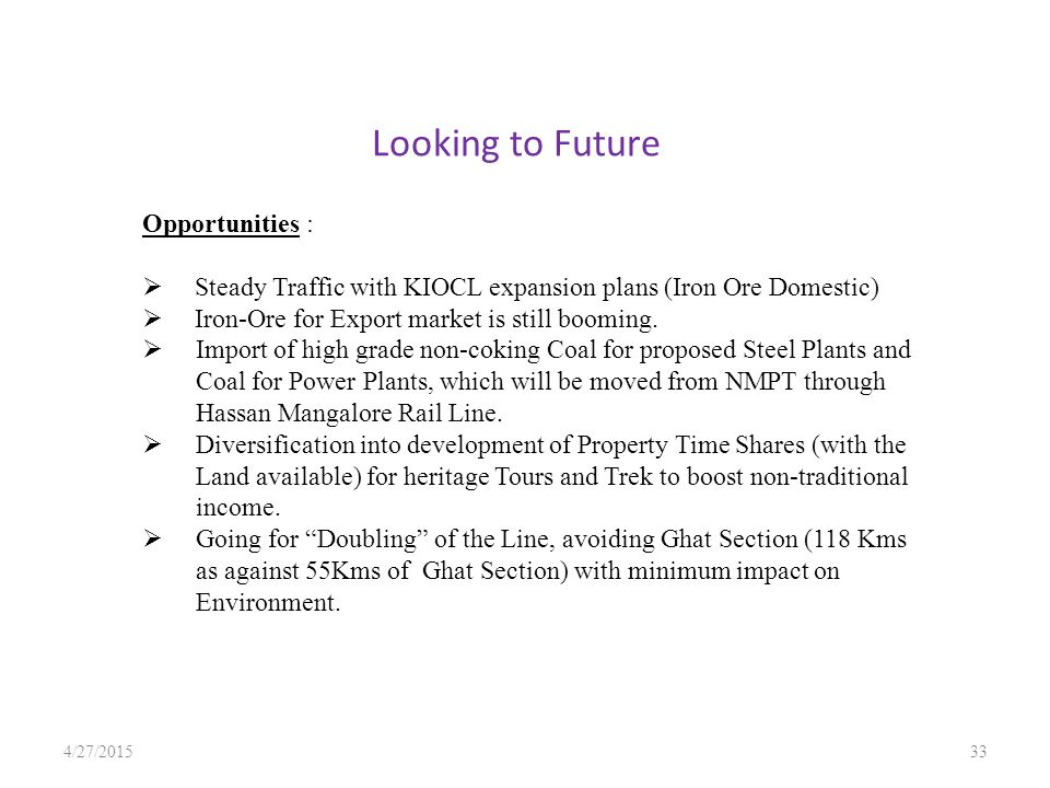 Looking to Future 4/27/201533 Opportunities :  Steady Traffic with KIOCL expansion plans (Iron Ore Domestic)  Iron-Ore for Export market is still booming.