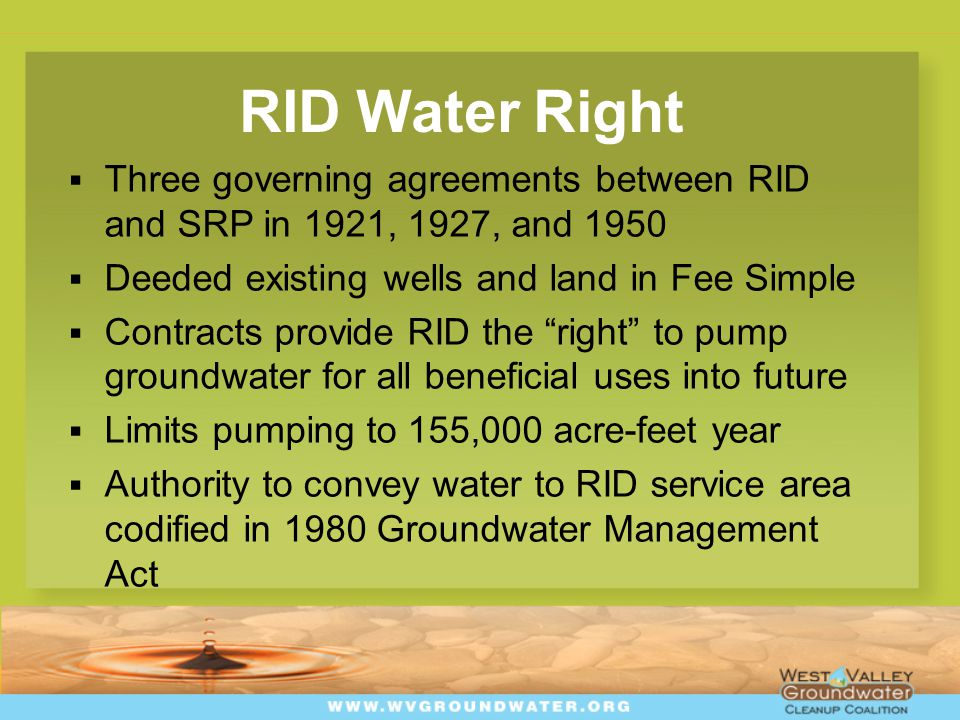 RID Water Right  Three governing agreements between RID and SRP in 1921, 1927, and 1950  Deeded existing wells and land in Fee Simple  Contracts provide RID the right to pump groundwater for all beneficial uses into future  Limits pumping to 155,000 acre-feet year  Authority to convey water to RID service area codified in 1980 Groundwater Management Act