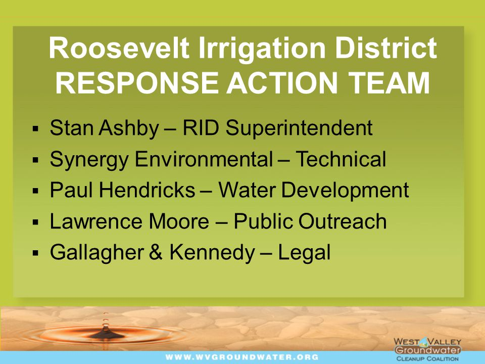 Roosevelt Irrigation District RESPONSE ACTION TEAM  Stan Ashby – RID Superintendent  Synergy Environmental – Technical  Paul Hendricks – Water Development  Lawrence Moore – Public Outreach  Gallagher & Kennedy – Legal