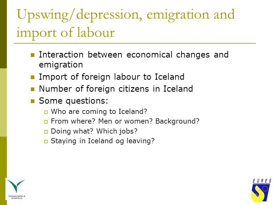 Upswing/depression, emigration and import of labour Interaction between economical changes and emigration Import of foreign labour to Iceland Number of foreign citizens in Iceland Some questions:  Who are coming to Iceland.