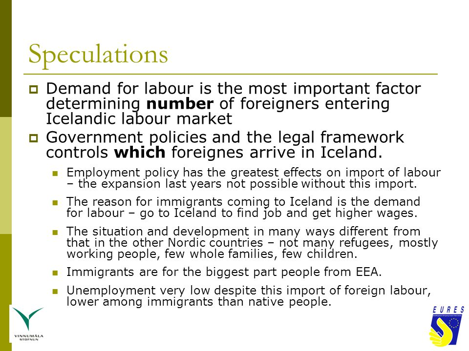 Speculations  Demand for labour is the most important factor determining number of foreigners entering Icelandic labour market  Government policies and the legal framework controls which foreignes arrive in Iceland.