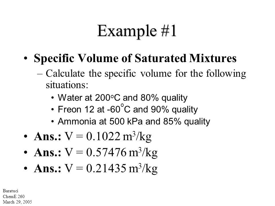 Example #1 Specific Volume of Saturated Mixtures –Calculate the specific volume for the following situations: Water at 200 o C and 80% quality Freon 12 at -60 o C and 90% quality Ammonia at 500 kPa and 85% quality Ans.: V = 0.1022 m 3 /kg Ans.: V = 0.57476 m 3 /kg Ans.: V = 0.21435 m 3 /kg Baratuci ChemE 260 March 29, 2005