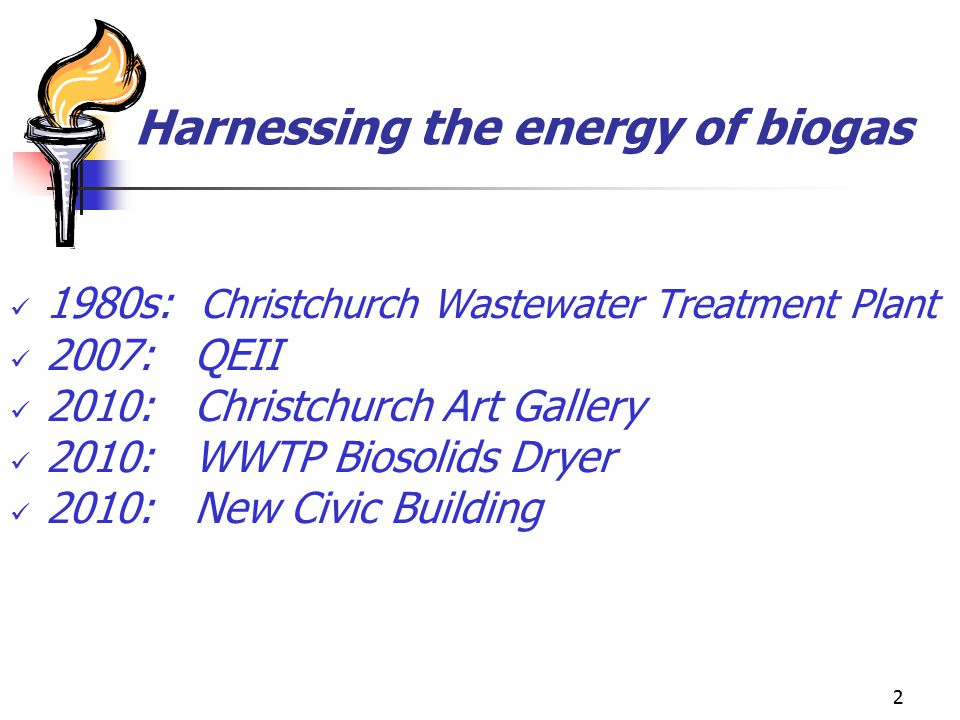 2 Harnessing the energy of biogas 1980s: Christchurch Wastewater Treatment Plant 2007: QEII 2010: Christchurch Art Gallery 2010: WWTP Biosolids Dryer 2010: New Civic Building