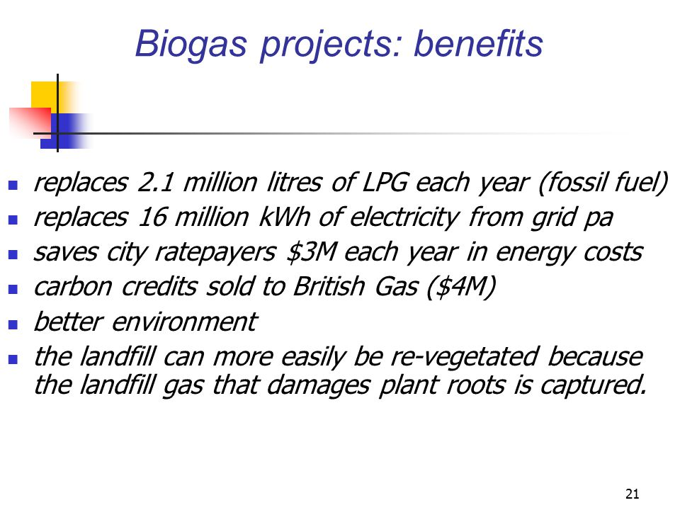 21 Biogas projects: benefits replaces 2.1 million litres of LPG each year (fossil fuel) replaces 16 million kWh of electricity from grid pa saves city ratepayers $3M each year in energy costs carbon credits sold to British Gas ($4M) better environment the landfill can more easily be re-vegetated because the landfill gas that damages plant roots is captured.