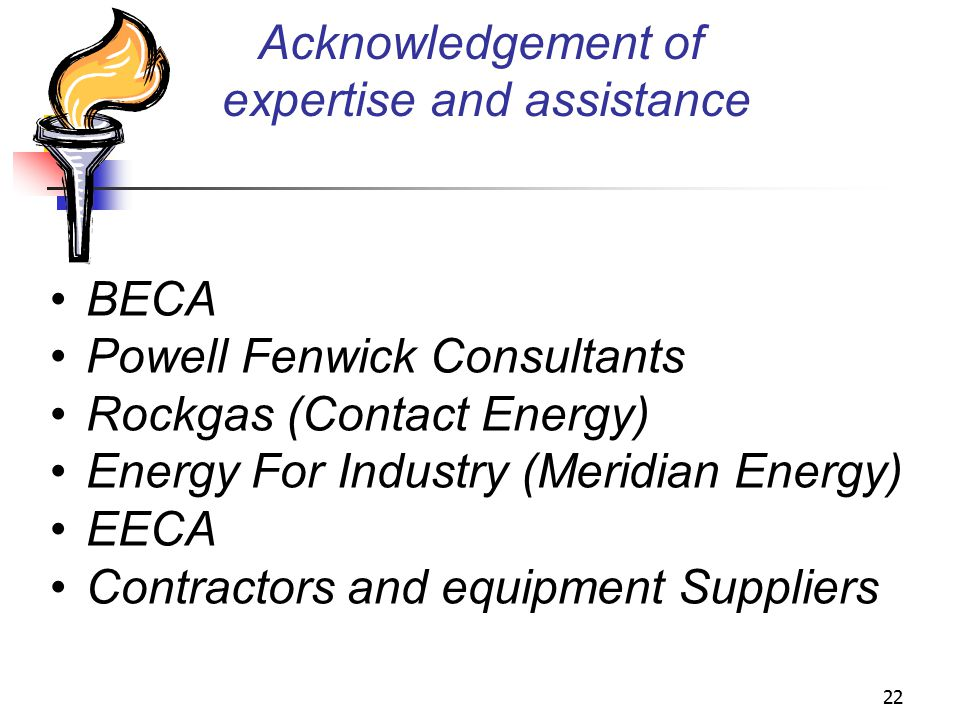 22 Acknowledgement of expertise and assistance BECA Powell Fenwick Consultants Rockgas (Contact Energy) Energy For Industry (Meridian Energy) EECA Contractors and equipment Suppliers
