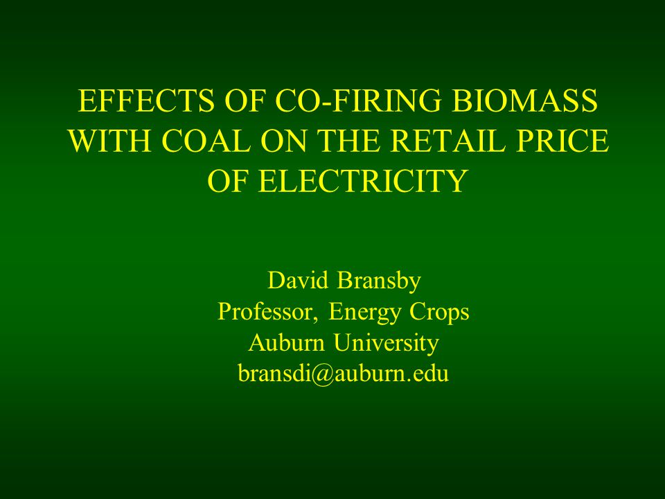 EFFECTS OF CO-FIRING BIOMASS WITH COAL ON THE RETAIL PRICE OF ELECTRICITY David Bransby Professor, Energy Crops Auburn University bransdi@auburn.edu