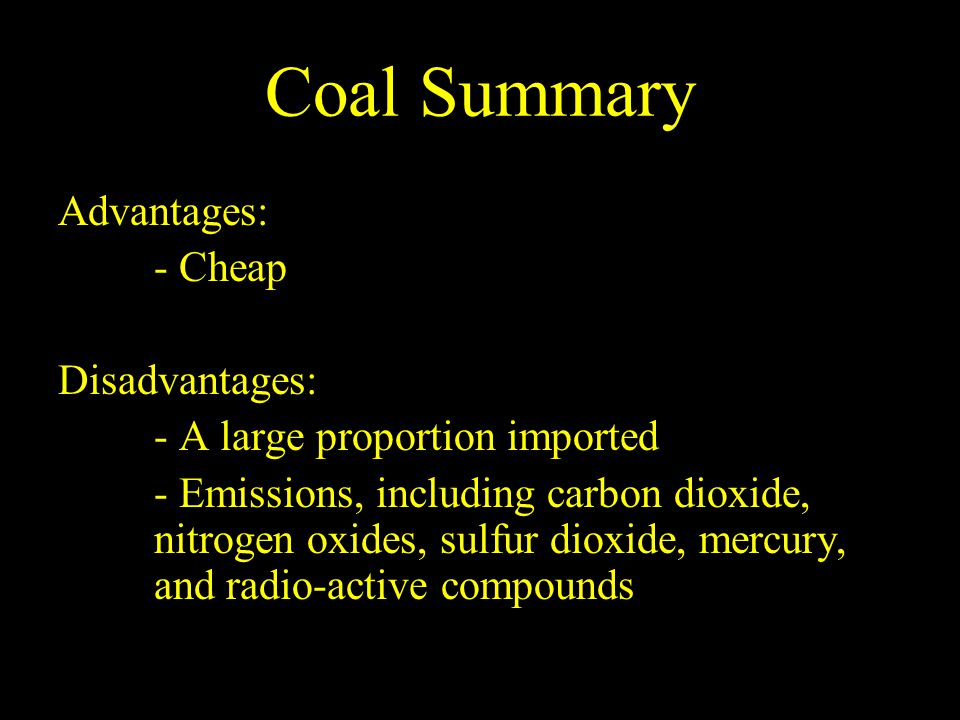 Coal Summary Advantages: - Cheap Disadvantages: - A large proportion imported - Emissions, including carbon dioxide, nitrogen oxides, sulfur dioxide, mercury, and radio-active compounds