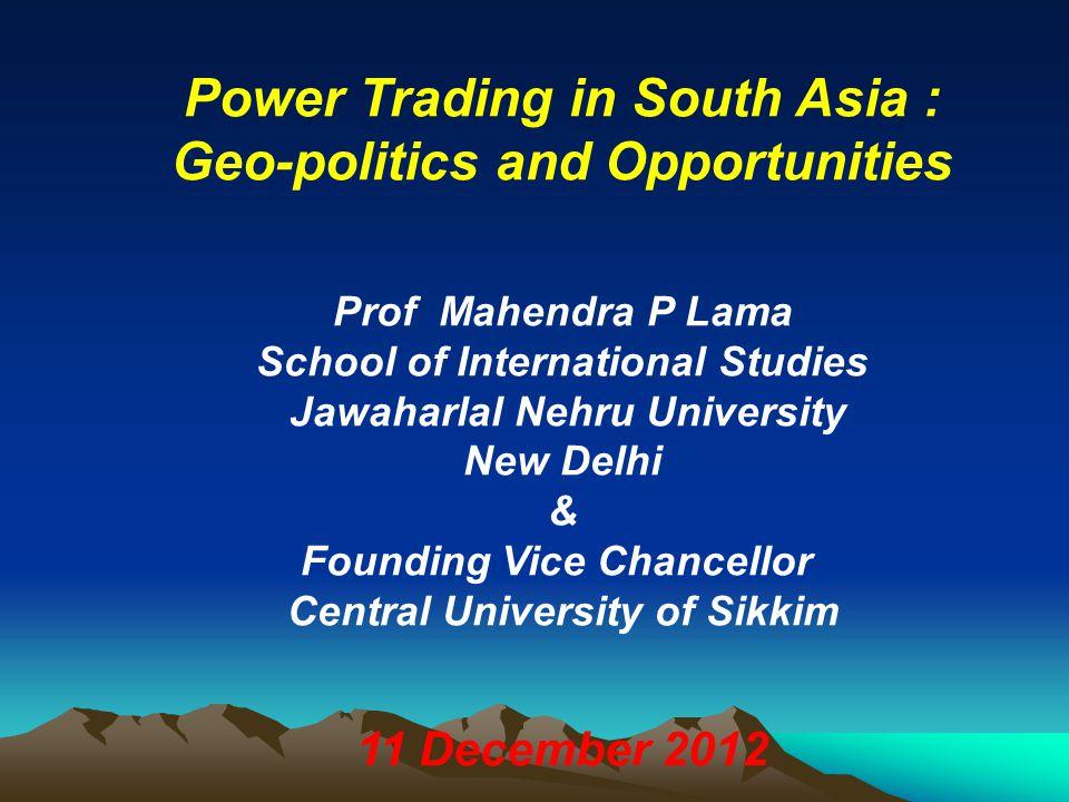 Power Trading in South Asia : Geo-politics and Opportunities Prof Mahendra P Lama School of International Studies Jawaharlal Nehru University New Delh