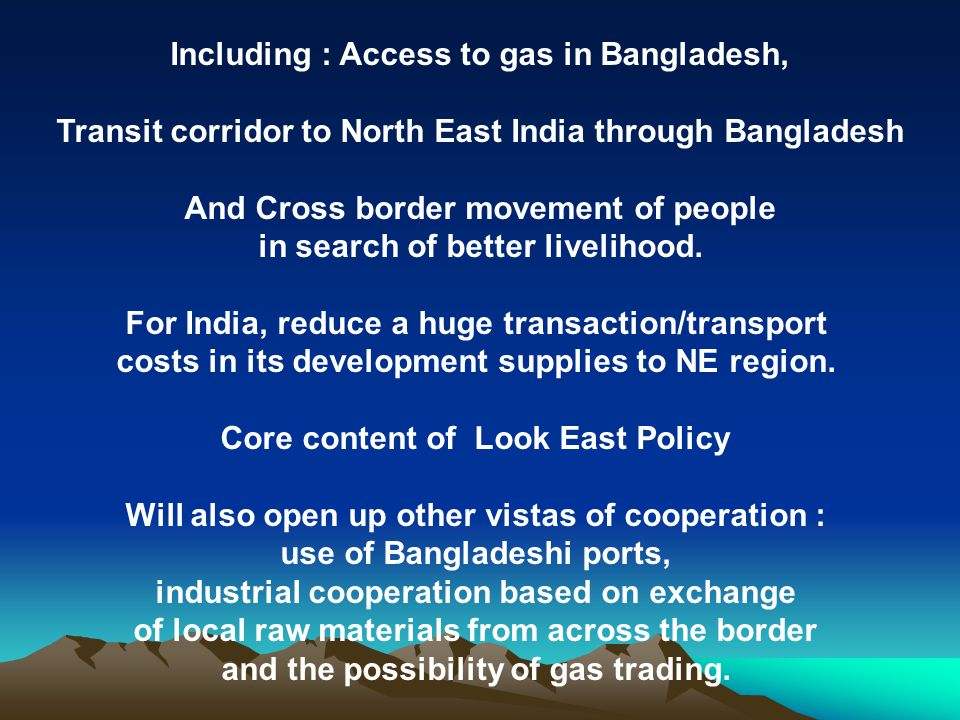 Including : Access to gas in Bangladesh, Transit corridor to North East India through Bangladesh And Cross border movement of people in search of bett
