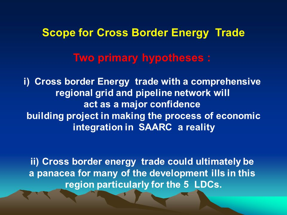 Scope for Cross Border Energy Trade Two primary hypotheses : i) Cross border Energy trade with a comprehensive regional grid and pipeline network will