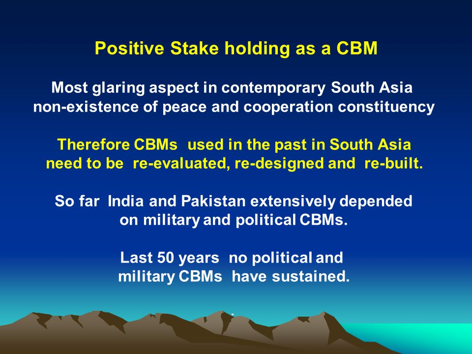 Positive Stake holding as a CBM Most glaring aspect in contemporary South Asia non-existence of peace and cooperation constituency Therefore CBMs used