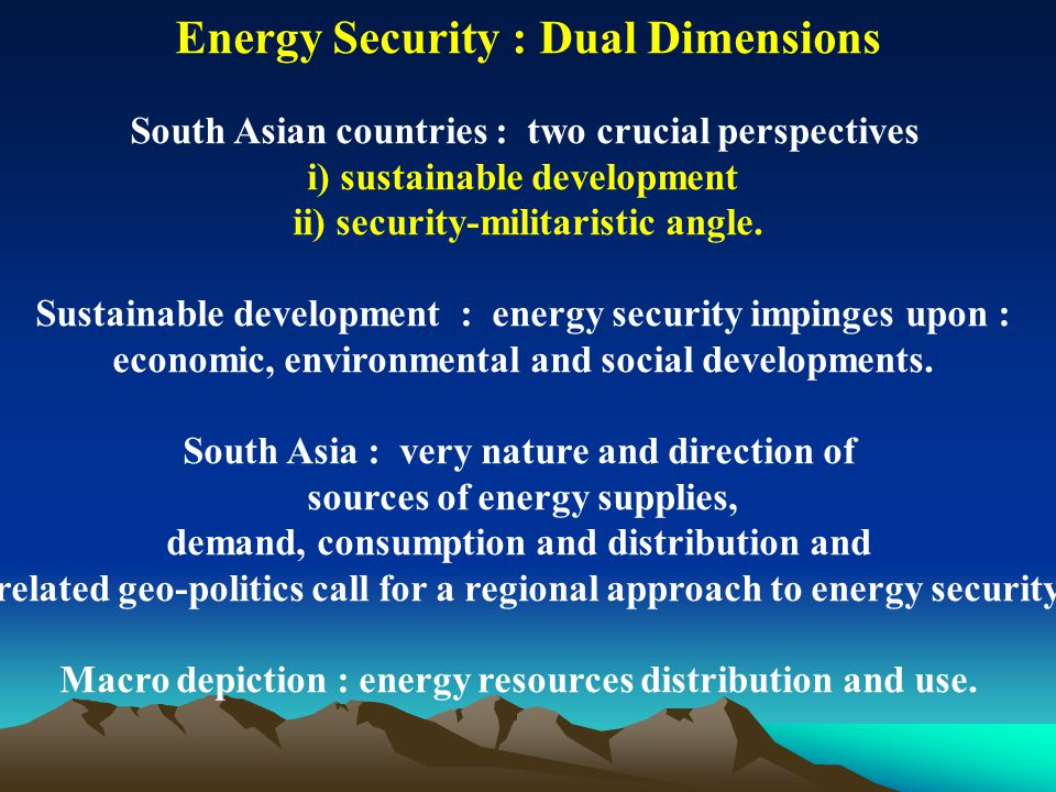 Energy Security : Dual Dimensions South Asian countries : two crucial perspectives i) sustainable development ii) security-militaristic angle. Sustain