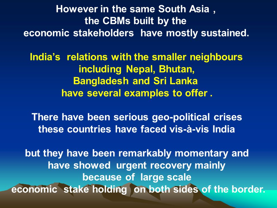 However in the same South Asia, the CBMs built by the economic stakeholders have mostly sustained. India's relations with the smaller neighbours inclu