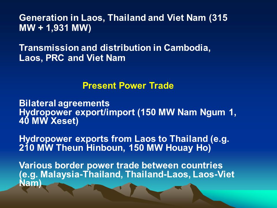 Generation in Laos, Thailand and Viet Nam (315 MW + 1,931 MW) Transmission and distribution in Cambodia, Laos, PRC and Viet Nam Present Power Trade Bi