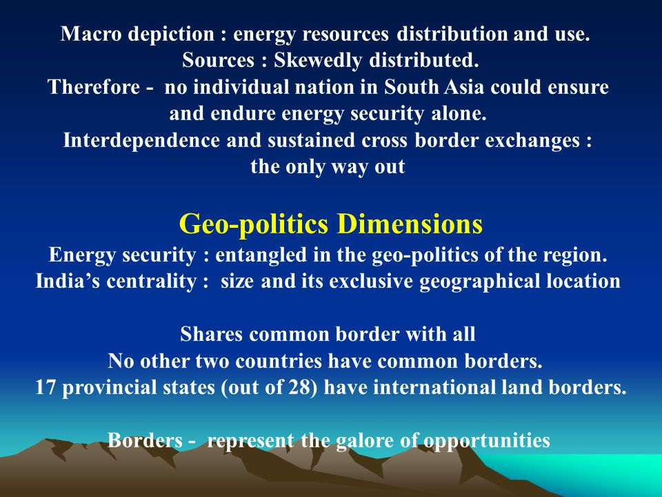 Macro depiction : energy resources distribution and use. Sources : Skewedly distributed. Therefore - no individual nation in South Asia could ensure a