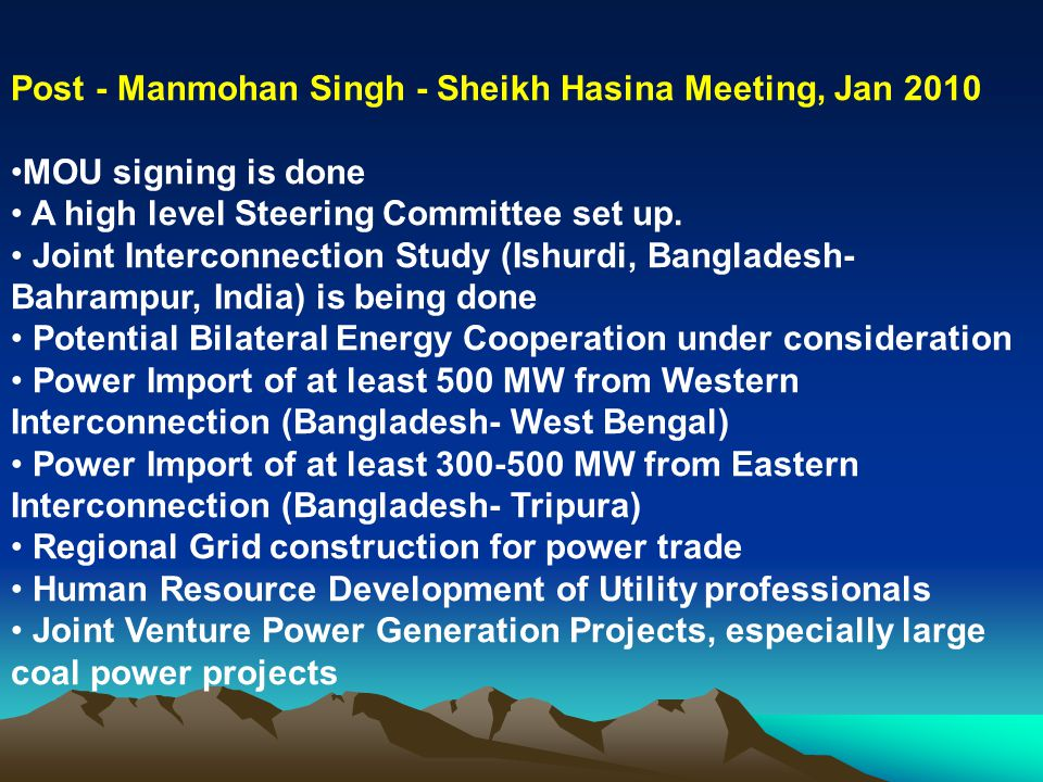 Post - Manmohan Singh - Sheikh Hasina Meeting, Jan 2010 MOU signing is done A high level Steering Committee set up. Joint Interconnection Study (Ishur