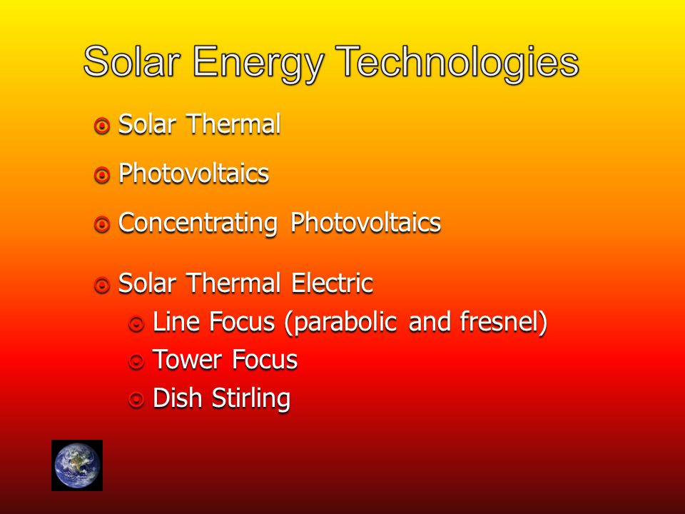  Solar Thermal  Photovoltaics  Concentrating Photovoltaics  Solar Thermal Electric  Line Focus (parabolic and fresnel)  Tower Focus  Dish Stirling