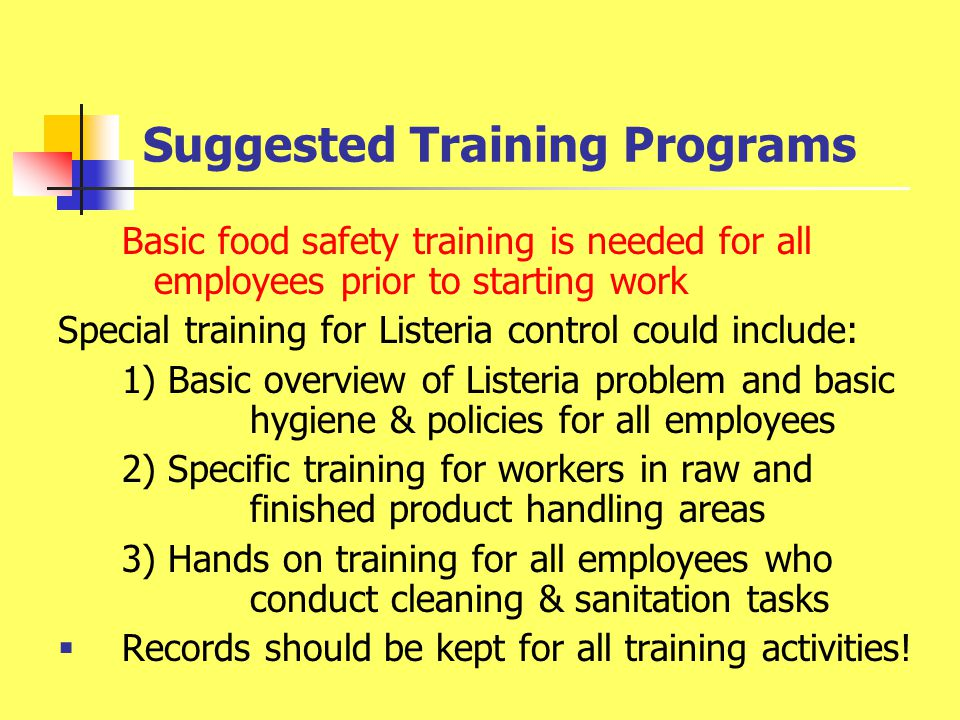 Suggested Training Programs Basic food safety training is needed for all employees prior to starting work Special training for Listeria control could include: 1) Basic overview of Listeria problem and basic hygiene & policies for all employees 2) Specific training for workers in raw and finished product handling areas 3) Hands on training for all employees who conduct cleaning & sanitation tasks  Records should be kept for all training activities!