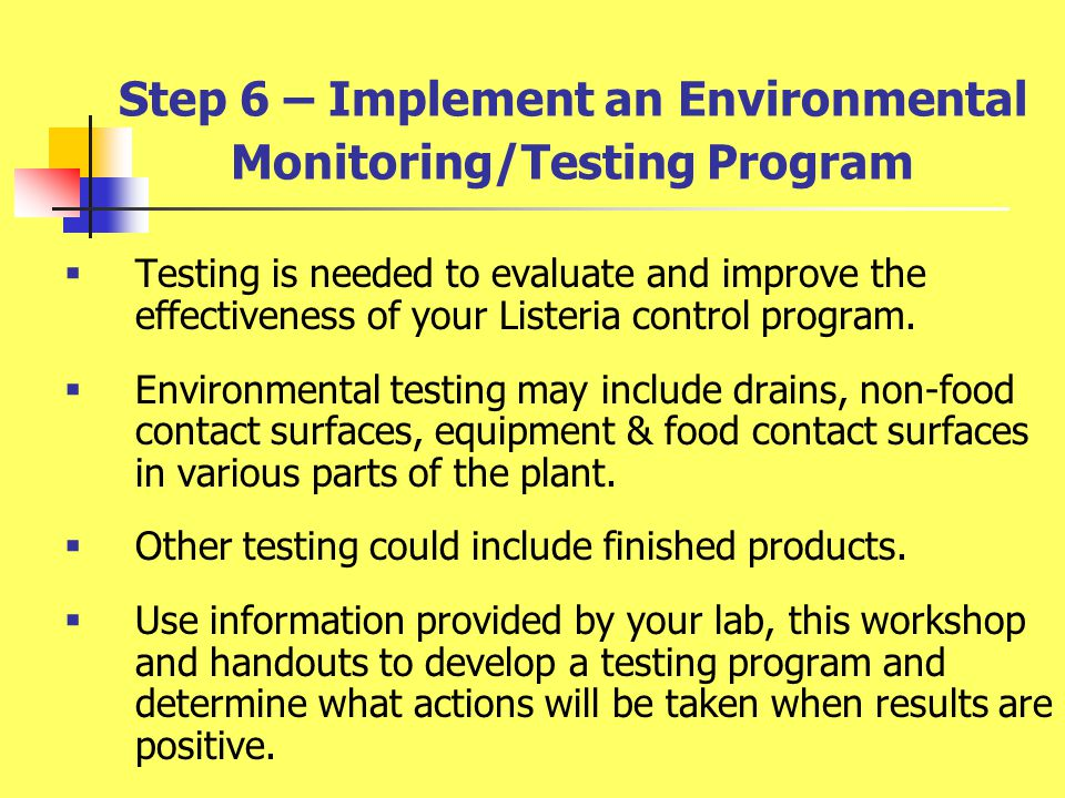 Step 6 – Implement an Environmental Monitoring/Testing Program  Testing is needed to evaluate and improve the effectiveness of your Listeria control program.