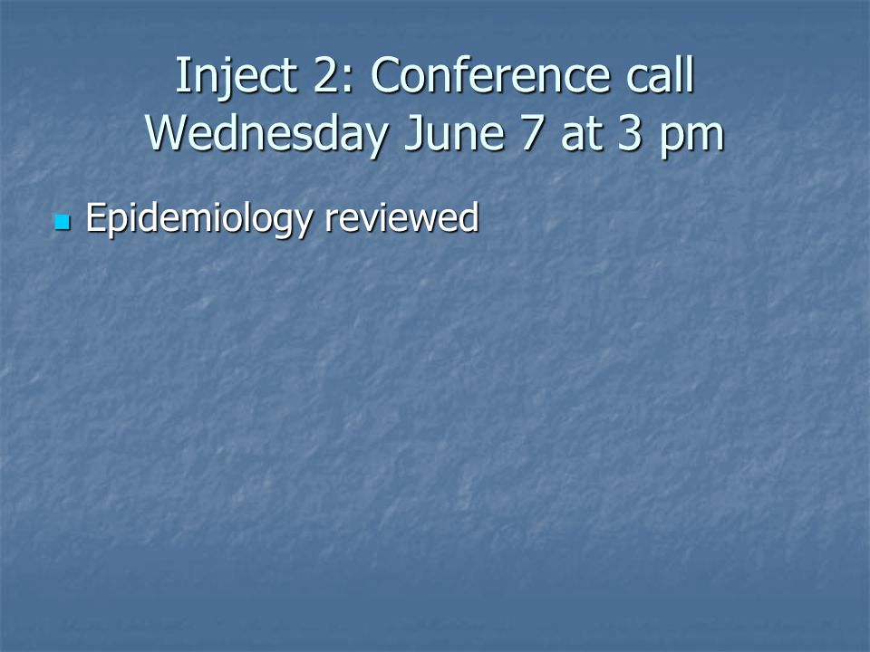 Inject 2: Conference call Wednesday June 7 at 3 pm Epidemiology reviewed Epidemiology reviewed