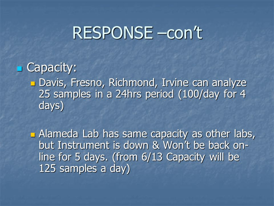 RESPONSE –con't Capacity: Capacity: Davis, Fresno, Richmond, Irvine can analyze 25 samples in a 24hrs period (100/day for 4 days) Davis, Fresno, Richmond, Irvine can analyze 25 samples in a 24hrs period (100/day for 4 days) Alameda Lab has same capacity as other labs, but Instrument is down & Won't be back on- line for 5 days.